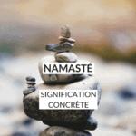 Quelle est la signification de Namasté et comment traduire Namasté dans votre quotidien et devenir un principe de vie ?