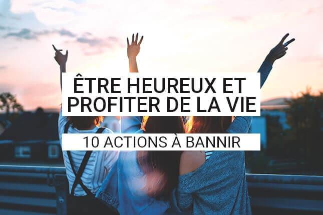 Profiter de la vie et la vivre à fond, on en a toutes envie ! Dans cet article, nous allons voir quelles sont les 10 actions ou pensées à supprimer pour enfin profiter pleinement de votre vie.