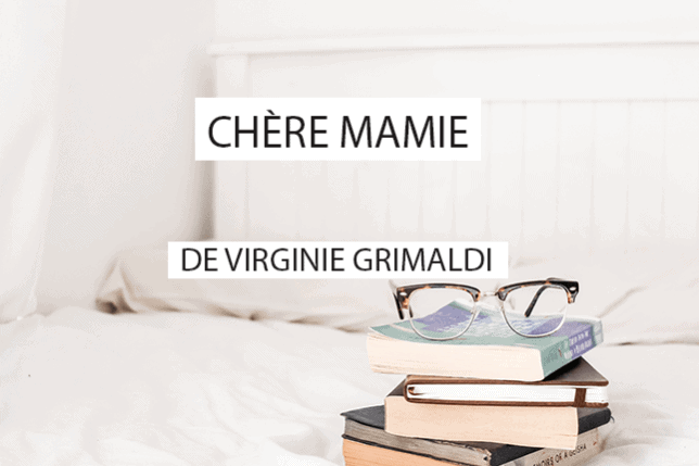 Roman épistolaire de Virginie Grimaldi, Chère mamie concentre les lettres écrites par l'autrice à sa mamie pendant plus d'un an. Une bouffée de bonheur !