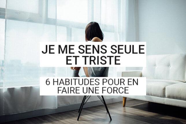 Je me sens seule et triste: cette phrase vous est familière? Découvrez nos habitudes à prendre pour que ce sentiment devienne une force et vous aide à avancer.