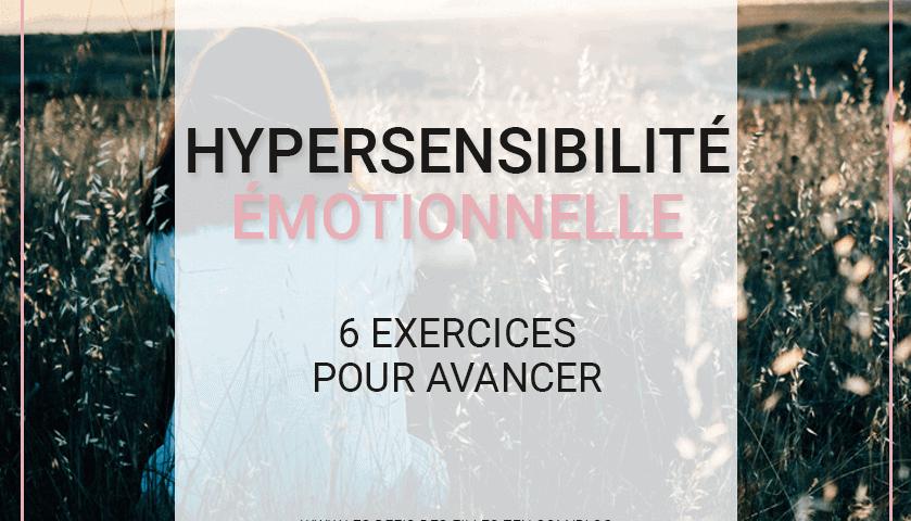 Vous cherchez le mode d'emploi de l'hypersensibilité émotionnelle ? Ne cherchez plus ! Essayez ces 6 exercices pratiques pour apprendre à mieux vivre avec !