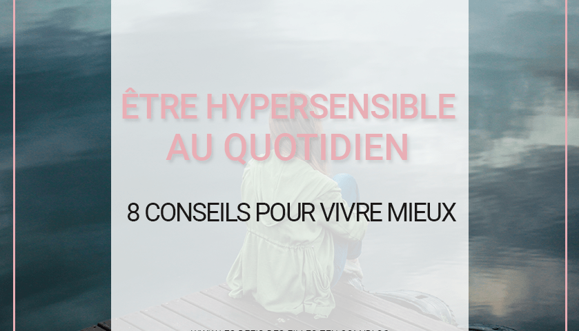Vous pensez être hypersensible ? Vous vous sentez différent(e) ? Découvrez dans cet article 8 conseils pour mieux vivre votre hypersensibilité !