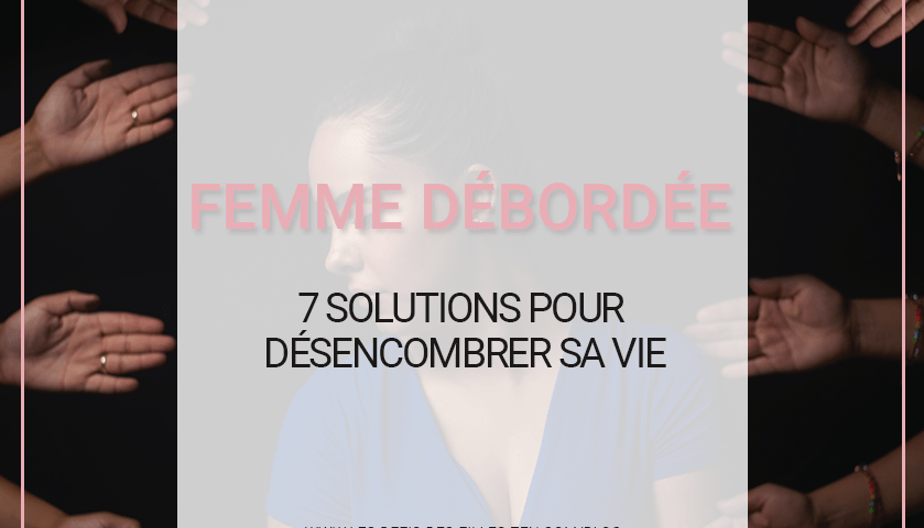 Vous êtes une femme débordée ? Vous désirez remettre de l'ordre dans votre vie et votre esprit ? Alors ça commence ici : voici 7 solutions pour y parvenir !