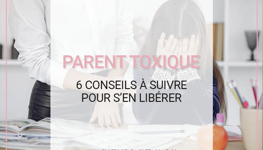 Comment se libérer d'un parent toxique ? Que faire pour ne pas être soi-même un parent toxique ? 6 conseils à suivre pour y arriver.